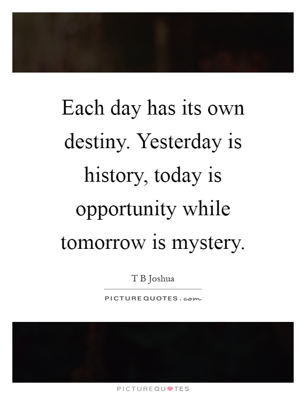 Each day has its own destiny. Yesterday is history, today is opportunity while tomorrow is mystery Picture Quote #1