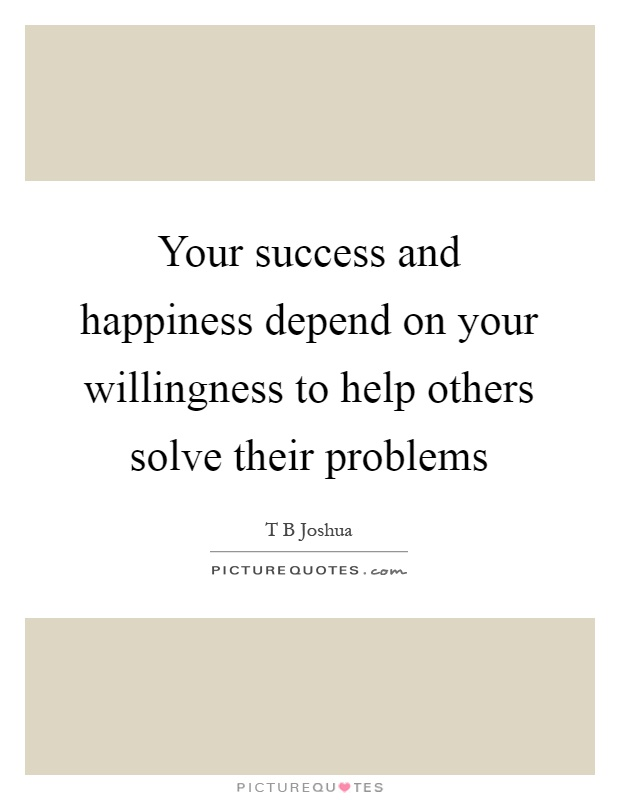 Your success and happiness depend on your willingness to help others solve their problems Picture Quote #1