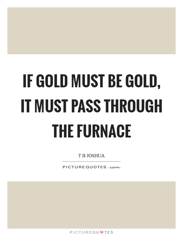 If gold must be gold, it must pass through the furnace Picture Quote #1