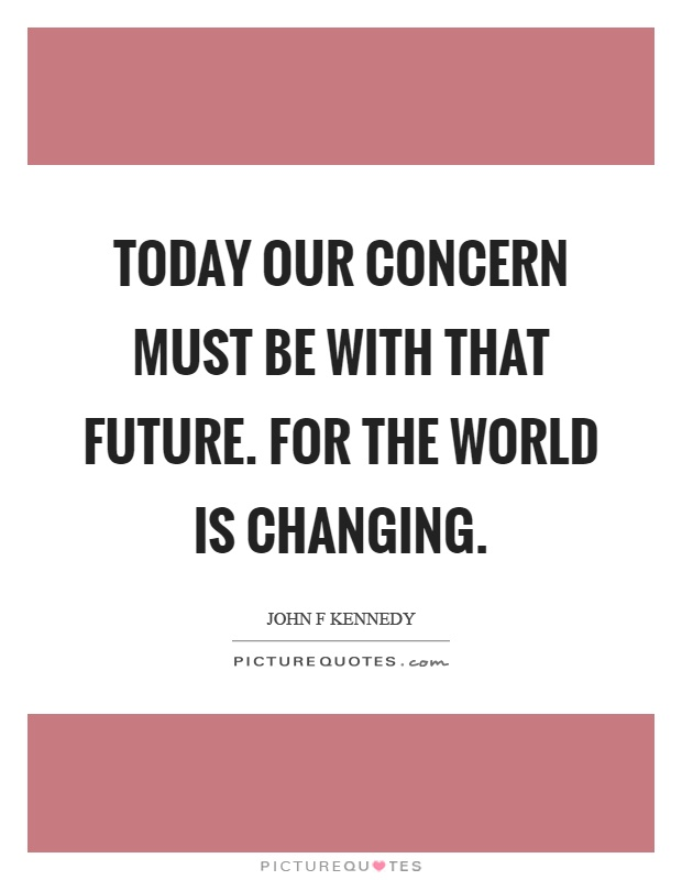 Today our concern must be with that future. For the world is changing Picture Quote #1