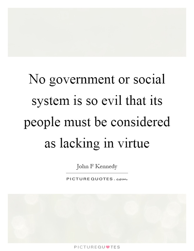 No government or social system is so evil that its people must be considered as lacking in virtue Picture Quote #1