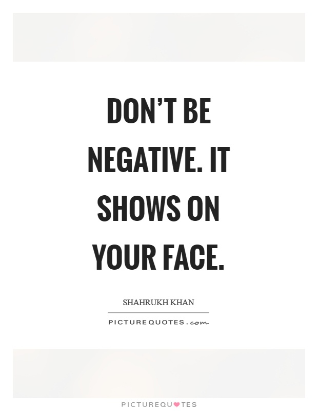 Don't be negative. It shows on your face Picture Quote #1