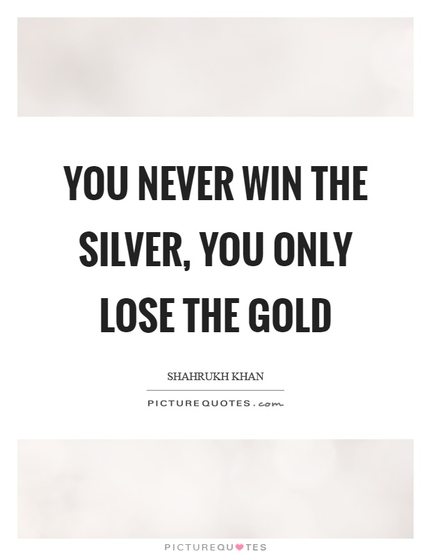 You never win the silver, you only lose the gold Picture Quote #1