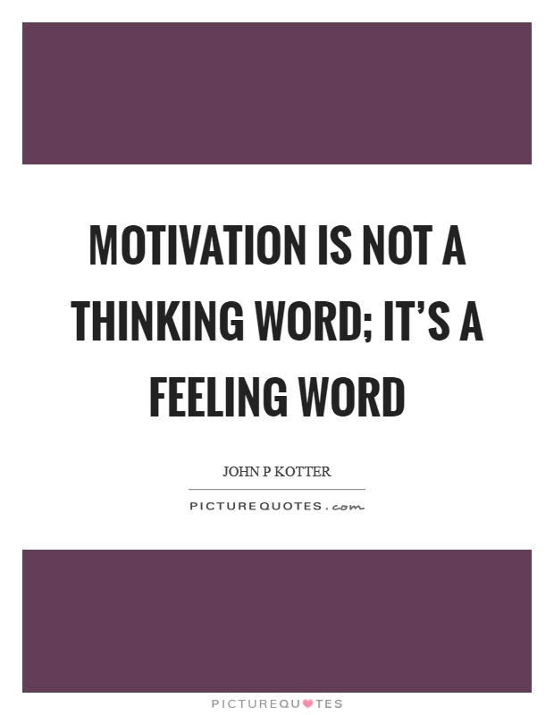 Motivation is not a thinking word; it's a feeling word Picture Quote #1