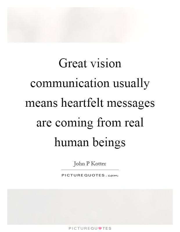Great vision communication usually means heartfelt messages are coming from real human beings Picture Quote #1