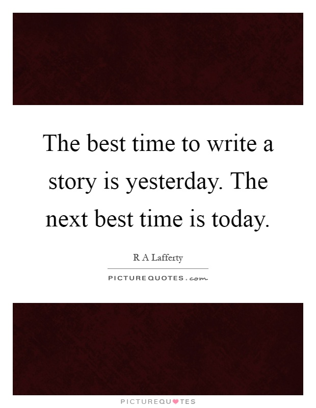 The best time to write a story is yesterday. The next best time is today Picture Quote #1