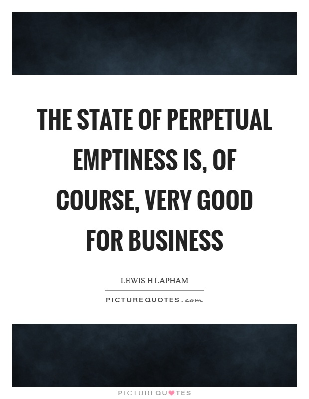 The state of perpetual emptiness is, of course, very good for business Picture Quote #1