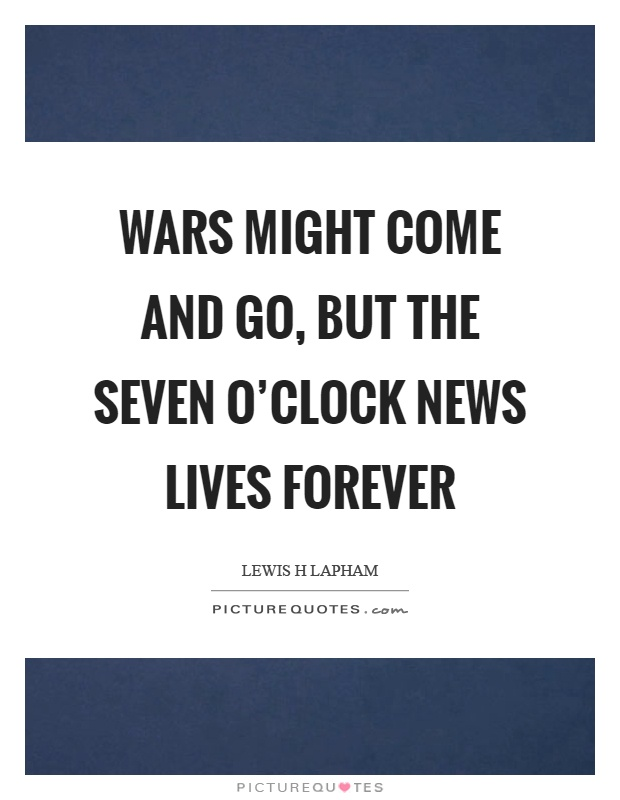 Wars might come and go, but the seven o'clock news lives forever Picture Quote #1