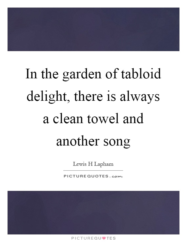 In the garden of tabloid delight, there is always a clean towel and another song Picture Quote #1
