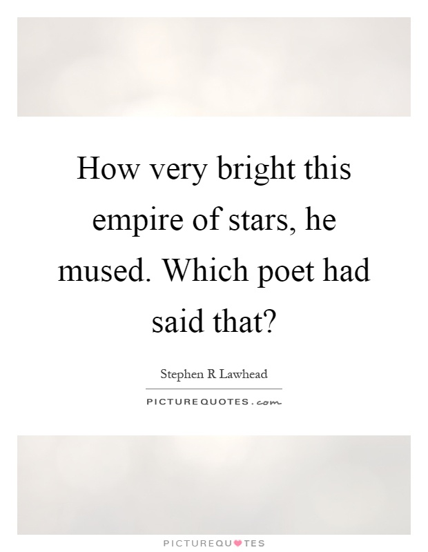 How very bright this empire of stars, he mused. Which poet had said that? Picture Quote #1