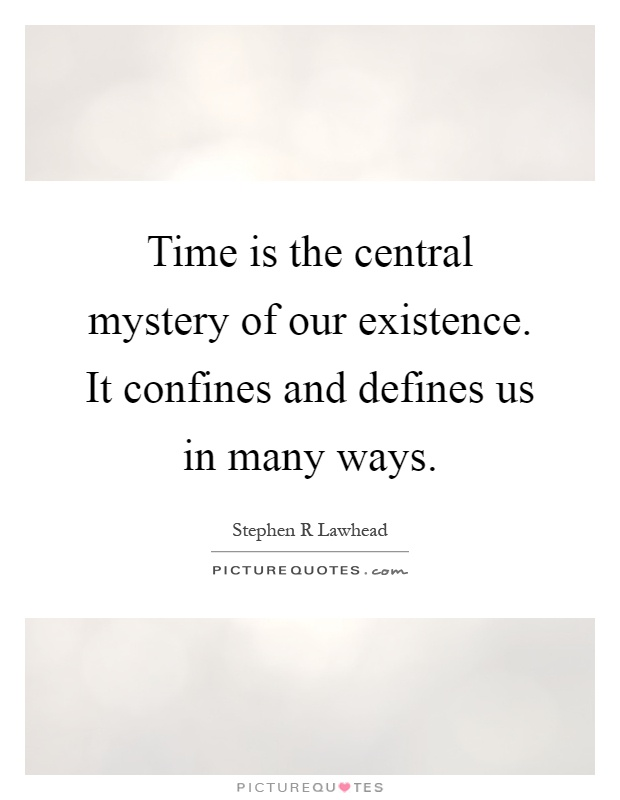 Time is the central mystery of our existence. It confines and defines us in many ways Picture Quote #1