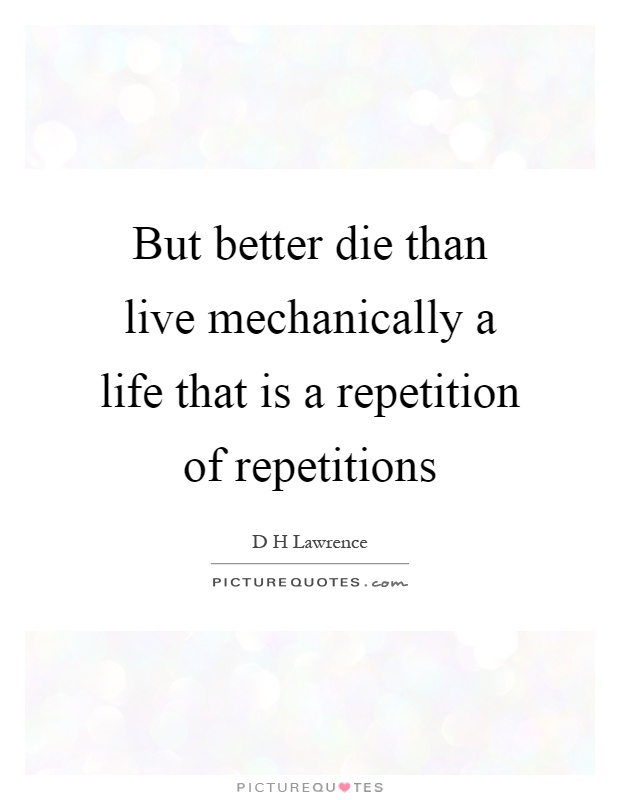 But better die than live mechanically a life that is a repetition of repetitions Picture Quote #1