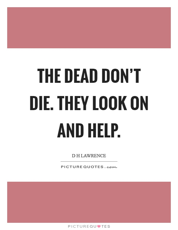 The dead don't die. They look on and help Picture Quote #1