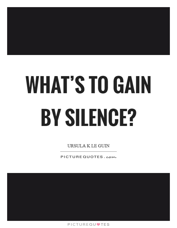 What's to gain by silence? Picture Quote #1