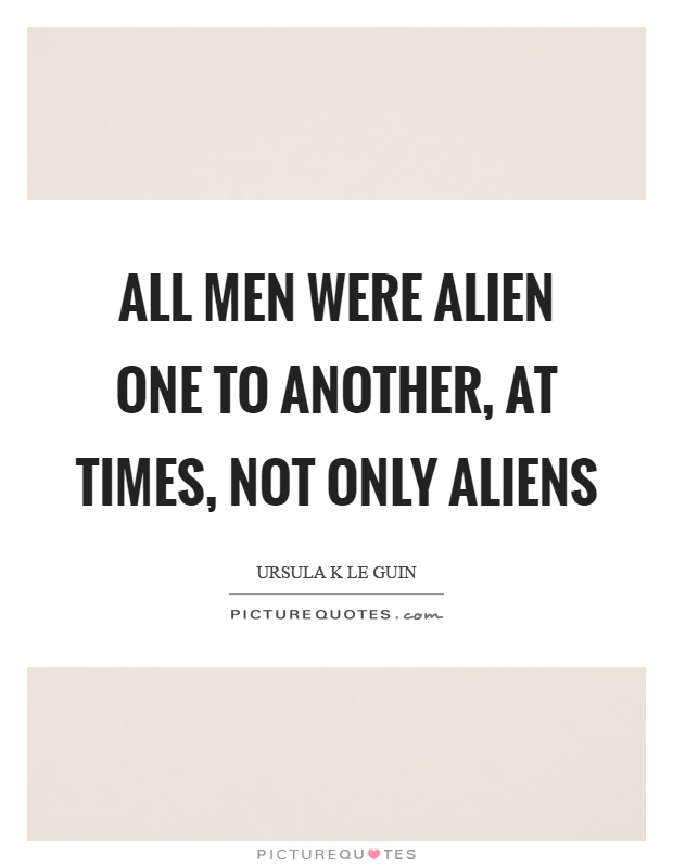 All men were alien one to another, at times, not only aliens Picture Quote #1