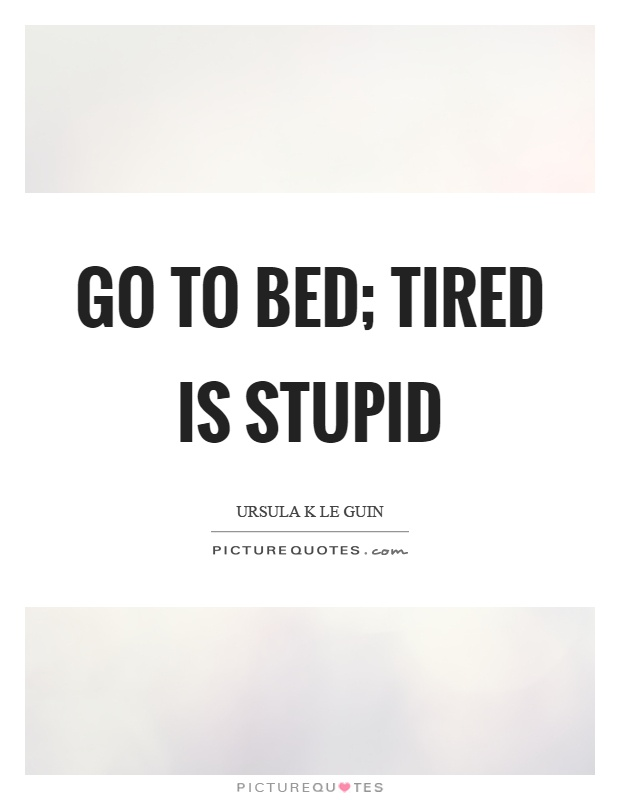 Go to bed; tired is stupid Picture Quote #1
