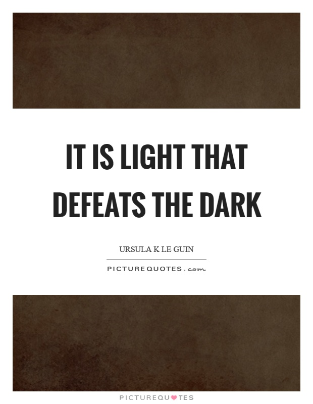 It is light that defeats the dark Picture Quote #1