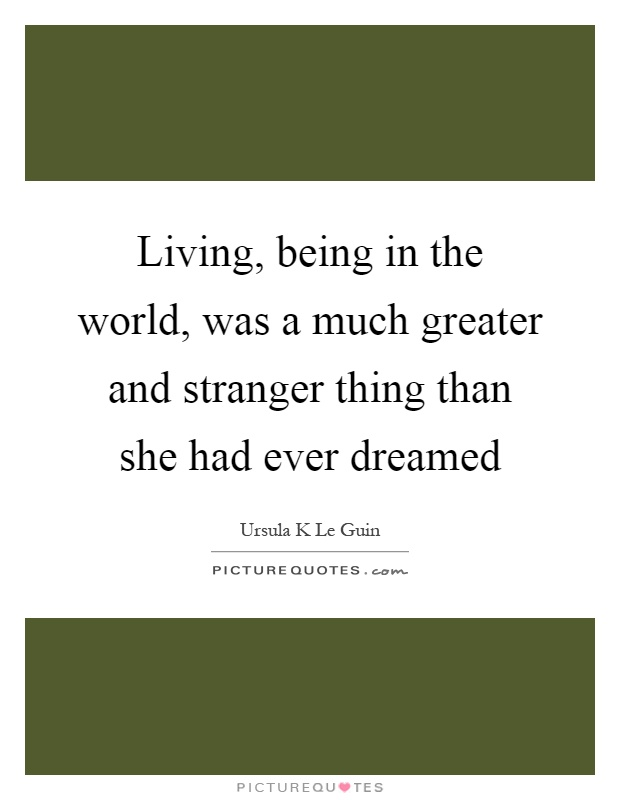 Living, being in the world, was a much greater and stranger thing than she had ever dreamed Picture Quote #1