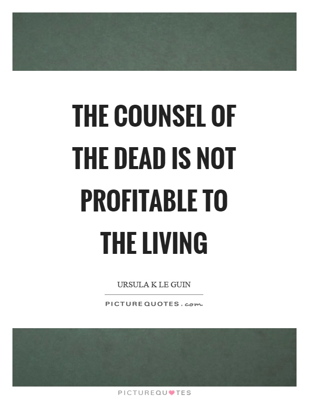 The counsel of the dead is not profitable to the living Picture Quote #1