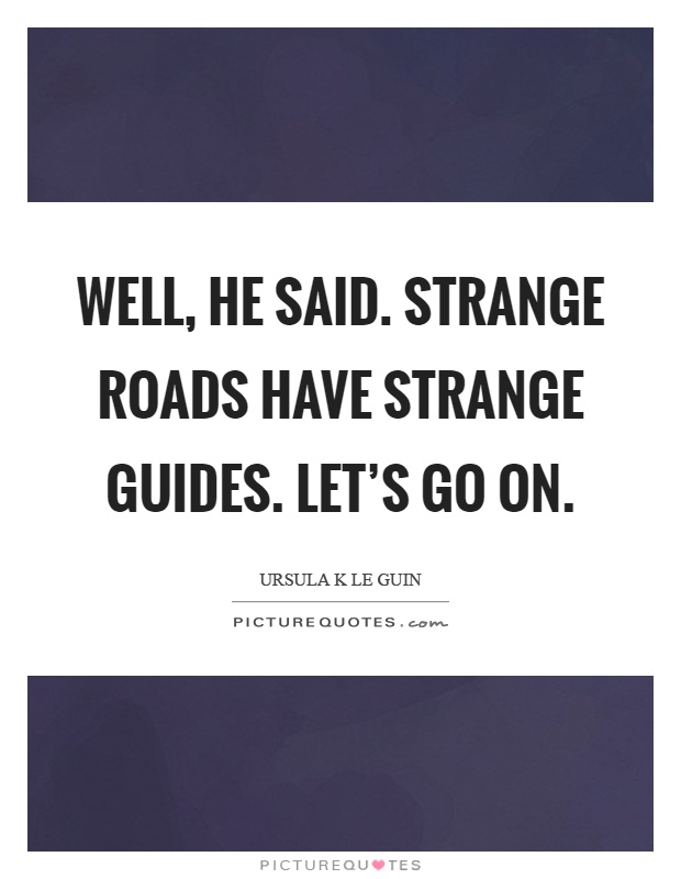 Well, he said. Strange roads have strange guides. Let's go on Picture Quote #1