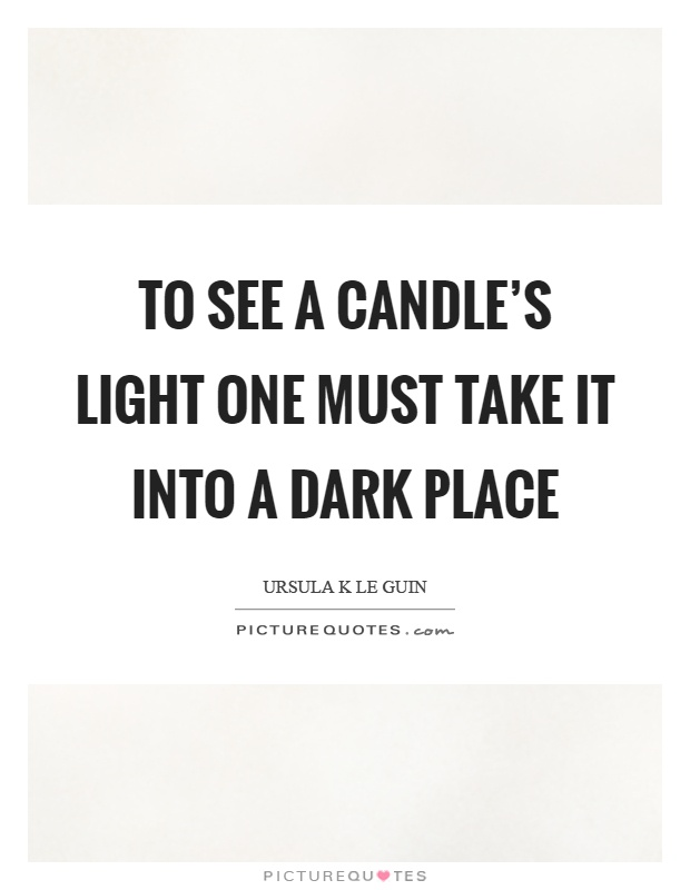 To see a candle's light one must take it into a dark place Picture Quote #1
