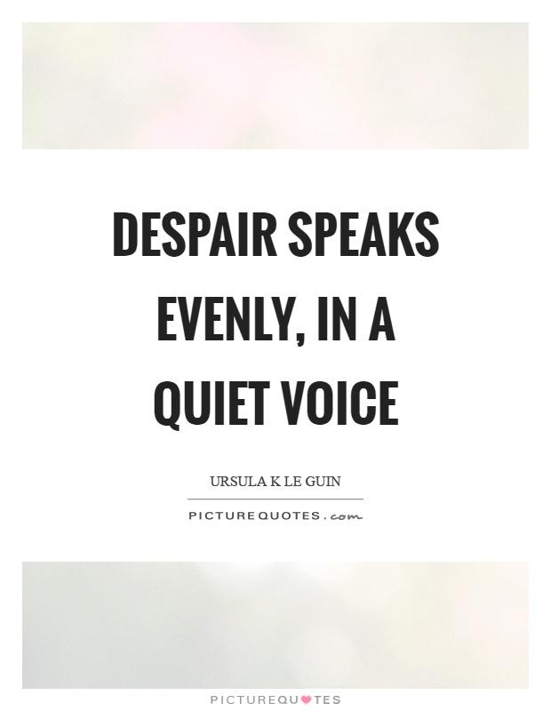 Despair speaks evenly, in a quiet voice Picture Quote #1