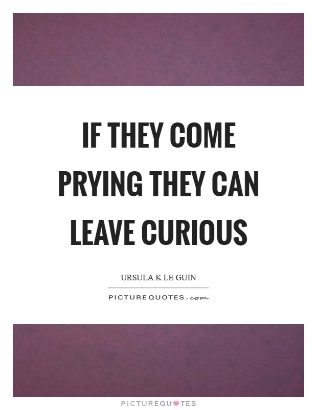 If they come prying they can leave curious Picture Quote #1