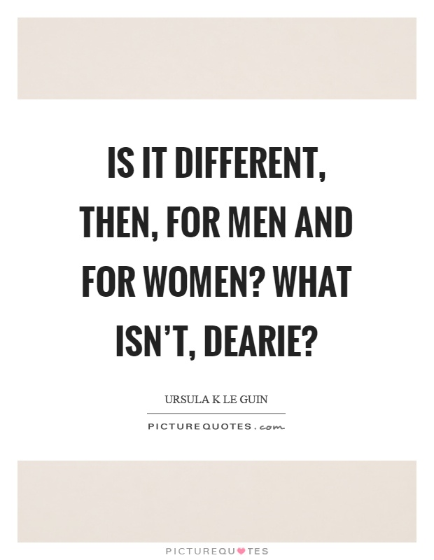 Is it different, then, for men and for women? What isn't, dearie? Picture Quote #1