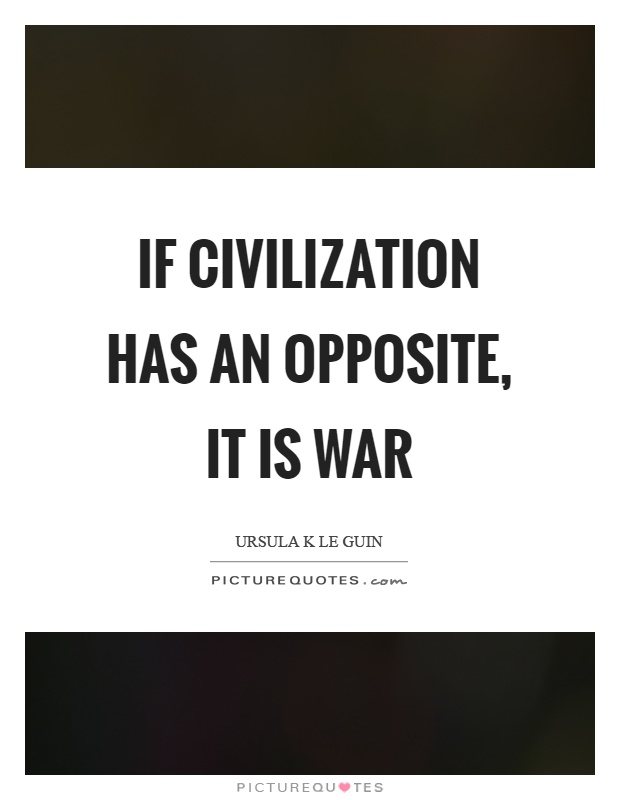 If civilization has an opposite, it is war Picture Quote #1