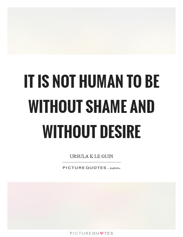 It is not human to be without shame and without desire Picture Quote #1