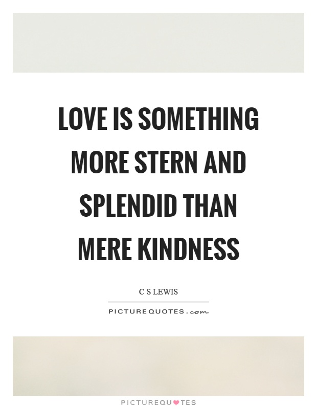 Love is something more stern and splendid than mere kindness Picture Quote #1