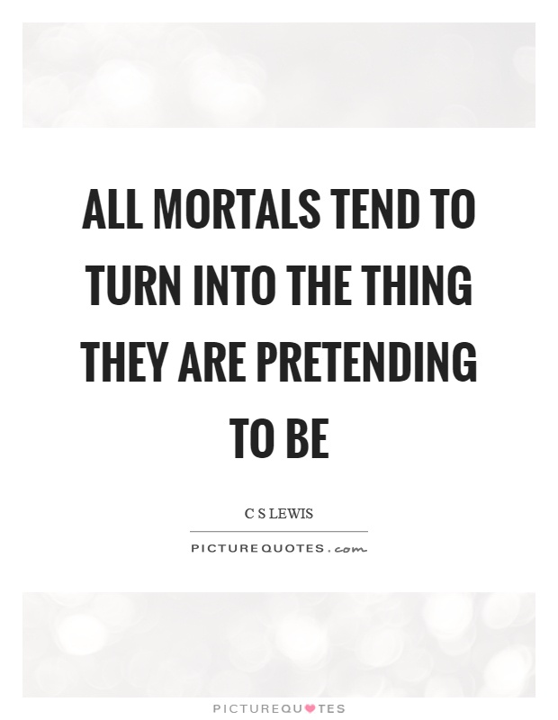 All mortals tend to turn into the thing they are pretending to be Picture Quote #1