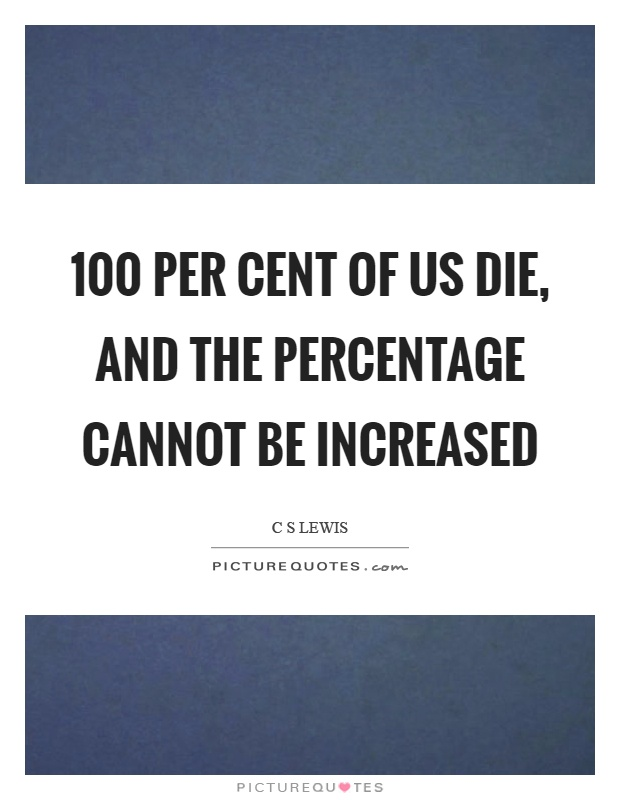 100 per cent of us die, and the percentage cannot be increased Picture Quote #1