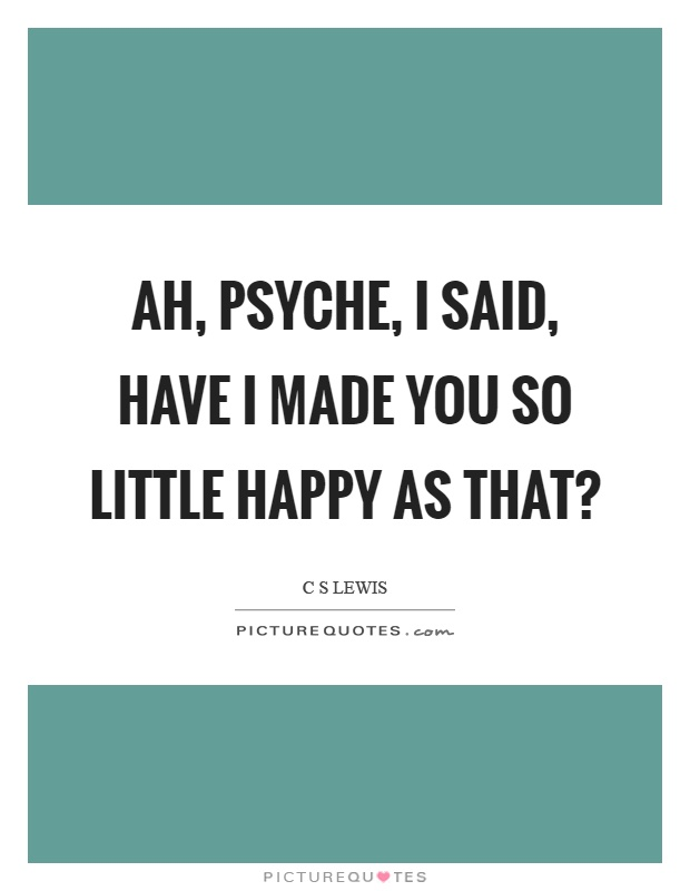 Ah, psyche, I said, have I made you so little happy as that? Picture Quote #1