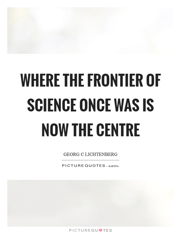 Where the frontier of science once was is now the centre Picture Quote #1