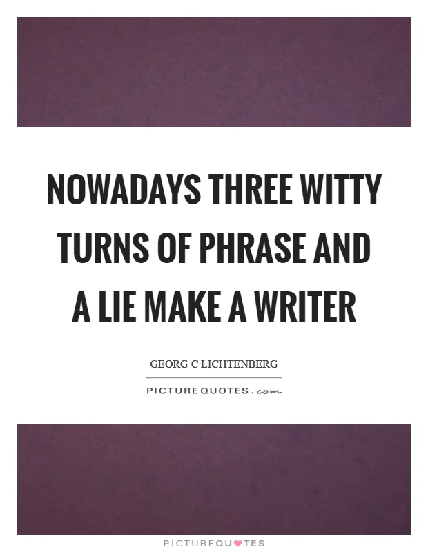 Nowadays three witty turns of phrase and a lie make a writer Picture Quote #1