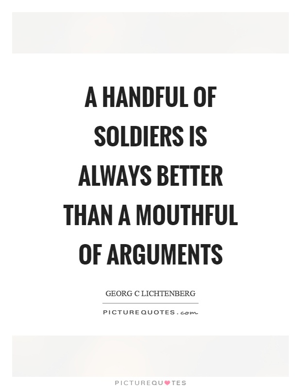 A handful of soldiers is always better than a mouthful of arguments Picture Quote #1