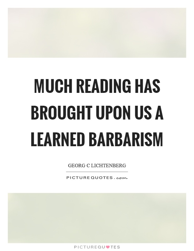 Much reading has brought upon us a learned barbarism Picture Quote #1