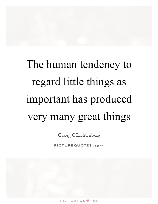 The human tendency to regard little things as important has produced very many great things Picture Quote #1