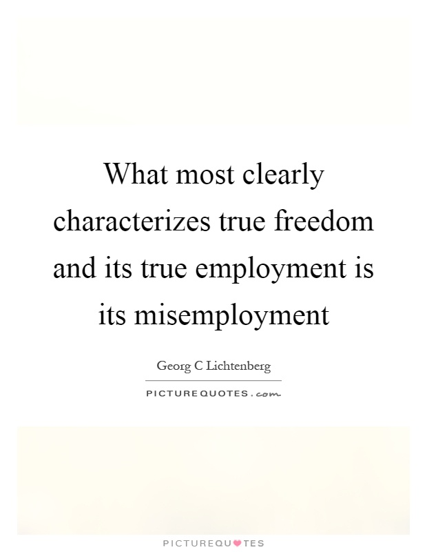 What most clearly characterizes true freedom and its true employment is its misemployment Picture Quote #1