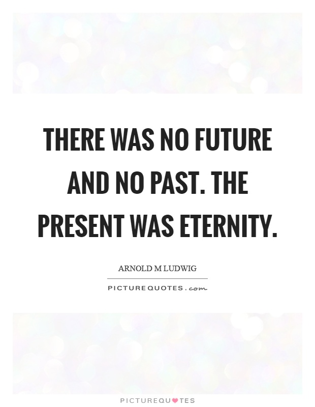 There was no future and no past. The present was eternity Picture Quote #1
