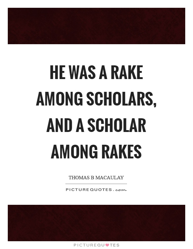 He was a rake among scholars, and a scholar among rakes Picture Quote #1