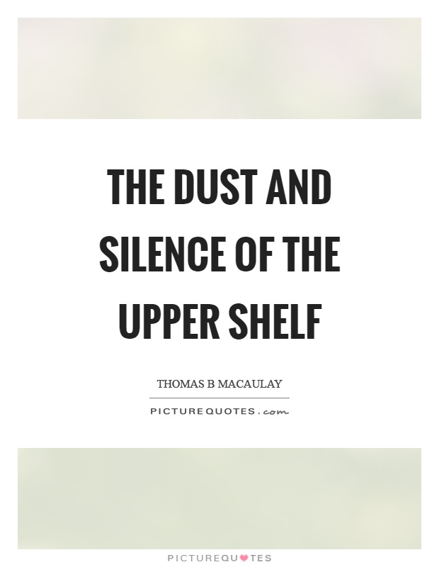 The dust and silence of the upper shelf Picture Quote #1