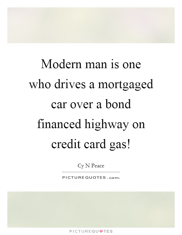 Modern man is one who drives a mortgaged car over a bond financed highway on credit card gas! Picture Quote #1