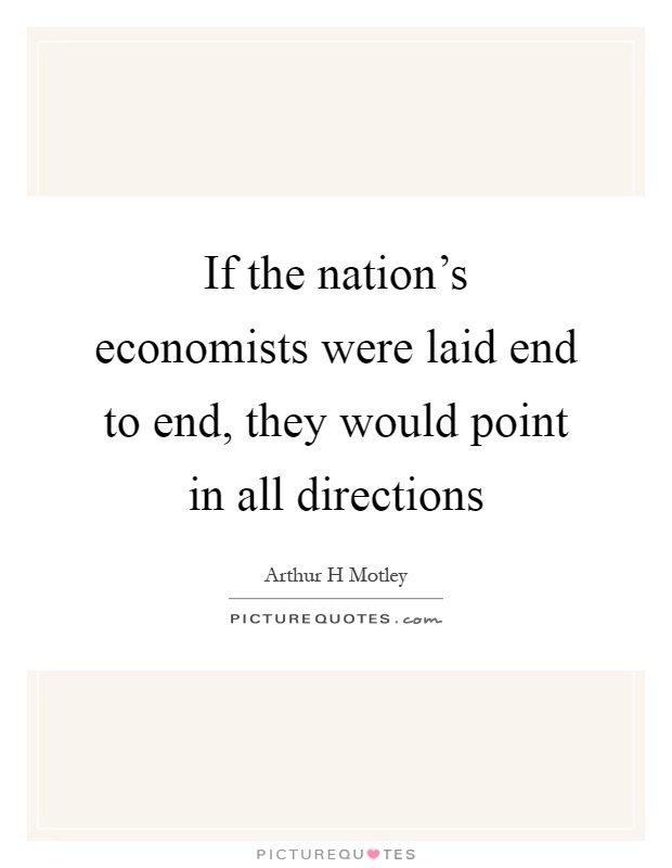 If the nation's economists were laid end to end, they would point in all directions Picture Quote #1