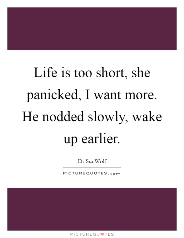 Life is too short, she panicked, I want more. He nodded slowly, wake up earlier Picture Quote #1