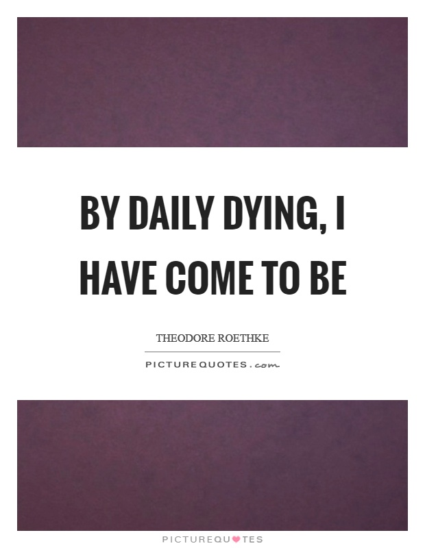 By daily dying, I have come to be Picture Quote #1