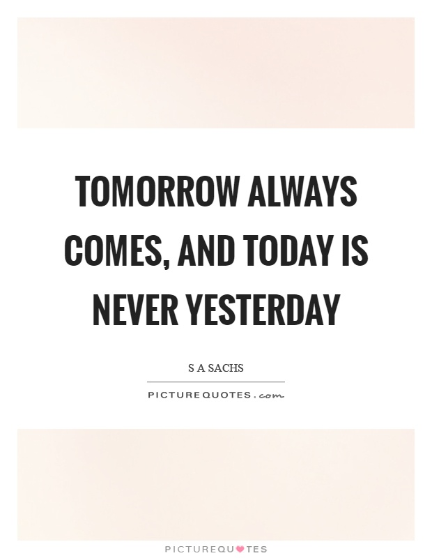 Tomorrow always comes, and today is never yesterday Picture Quote #1