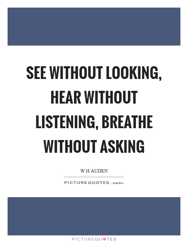 See without looking, hear without listening, breathe without asking Picture Quote #1