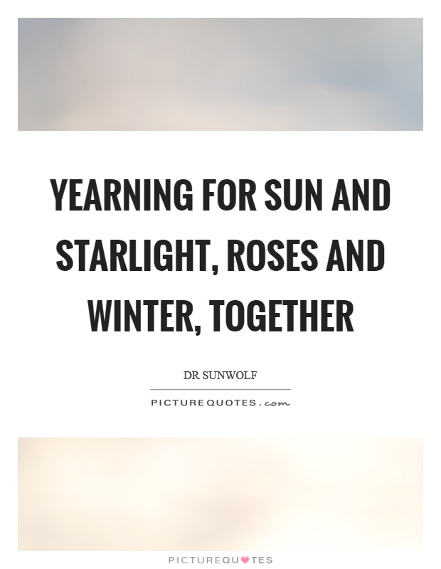 Yearning for sun and starlight, roses and winter, together Picture Quote #1